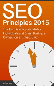 SEO Principles 2015: The Best Practice Guide for Individuals and Small Business Owners on a Time Crunch ebook by Chris Wills