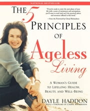 The Five Principles of Ageless Living - A Woman's Guide to Lifelong Health, Beauty, and We ebook by Dayle Haddon,Cheryl Richardson