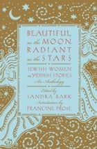 Beautiful as the Moon, Radiant as the Stars - Jewish Women in Yiddish Stories - An Anthology ebook by Sandra Bark