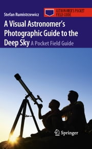 A Visual Astronomer's Photographic Guide to the Deep Sky - A Pocket Field Guide ebook by Stefan Rumistrzewicz