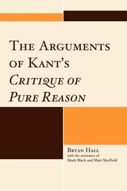 The Arguments of Kant's Critique of Pure Reason ebook by Bryan Hall,Mark Black,Matt Sheffield