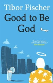 Good to be God ebook by Tibor Fischer