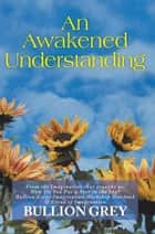 An Awakened Understanding ebook by Bullion Grey