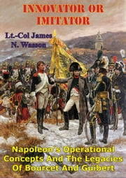 Innovator Or Imitator: Napoleon's Operational Concepts And The Legacies Of Bourcet And Guibert ebook by Lt.-Col James N. Wasson