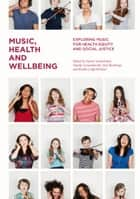 Music, Health and Wellbeing - Exploring Music for Health Equity and Social Justice ebook by Naomi Sunderland, Natalie Lewandowski, Brydie-Leigh Bartleet,...