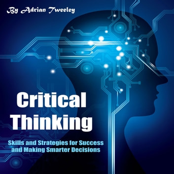 Critical Thinking - Skills and Strategies for Success and Making Smarter Decisions audiobook by Adrian Tweeley