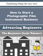 How to Start a Photographic Film Instrument Business (Beginners Guide) ebook by Lory Seal