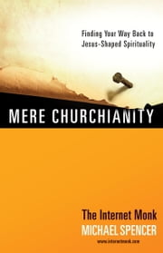 Mere Churchianity - Finding Your Way Back to Jesus-Shaped Spirituality ebook by Michael Spencer
