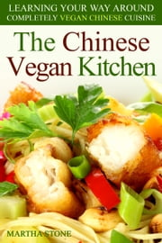 The Chinese Vegan Kitchen: Learning Your Way Around Completely Vegan Chinese Cuisine ebook by Martha Stone