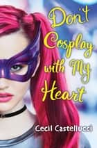 Don't Cosplay with My Heart ebook by Cecil Castellucci
