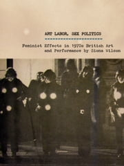 Art Labor, Sex Politics - Feminist Effects in 1970s British Art and Performance ebook by Siona Wilson