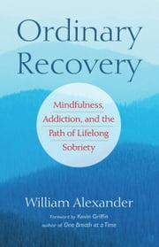 Ordinary Recovery: Mindfulness, Addiction, and the Path of Lifelong Sobriety ebook by Kevin Griffin,William Alexander