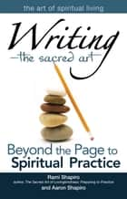 WritingThe Sacred Art: Beyond the Page to Spiritual Practice ebook by Rami Shapiro, Aaron Shapiro