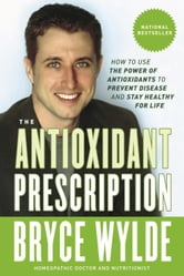 The Antioxidant Prescription - How to Use the Power of Antioxidants to Prevent Disease and Stay Healthy for Life ebook by Bryce Wylde