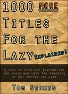1,000 MORE Titles for the Lazy EXPLAINED! ebook by Tom Senkus