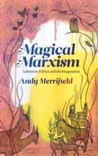 Magical Marxism - Subversive Politics and the Imagination ebook by Andy Merrifield
