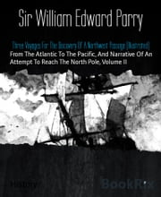 Three Voyages For The Discovery Of A Northwest Passage (Illustrated) - From The Atlantic To The Pacific, And Narrative Of An Attempt To Reach The North Pole, Volume II ebook by Sir William Edward Parry