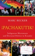 Pachakutik - Indigenous Movements and Electoral Politics in Ecuador ebook by Marc Becker