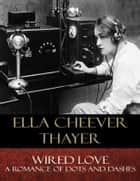 Wired Love - A Romance of Dots and Dashes ebook by Ella Cheever Thayer