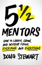 5 1/2 Mentors - How to Learn, Grow, and Develop from Everyone and Everything ebook by Doug Stewart