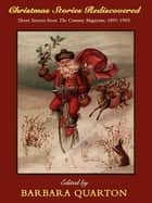 Christmas Stories Rediscovered: Short Stories from The Century Magazine, 1891-1905 ebook by Barbara Quarton, Frank R. Stockton, Sarah Orne Jewett,...