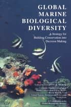 Global Marine Biological Diversity - A Strategy For Building Conservation Into Decision Making ebook by Elliott A. Norse, Elliott A. Norse