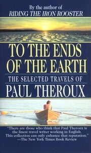 To the Ends of the Earth - The Selected Travels of Paul Theroux ebook by Paul Theroux