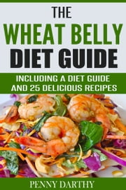 The Wheat Belly Diet Guide - Including a Diet Guide and 25 Delicious Recipes ebook by Penny Darthy