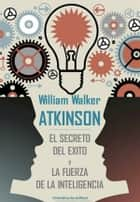 El secreto del exito y La fuerza de la inteligencia ebook by William Walker Atkinson