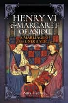 Henry VI and Margaret of Anjou - A Marriage of Unequals ebook by Amy Licence