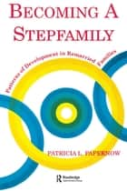 Becoming A Stepfamily - Patterns of Development in Remarried Families ebook by Patricia L. Papernow