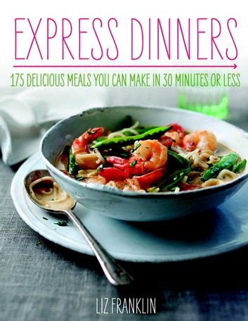 Express Dinners - 175 Delicious Meals You Can Make in 30 Minutes or Less eBook by Liz Franklin