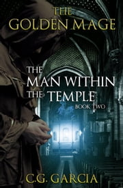 The Man Within the Temple - The Golden Mage, #2 ebook by C.G. Garcia
