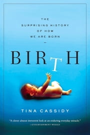 Birth - The Surprising History of How We Are Born ebook by Tina Cassidy