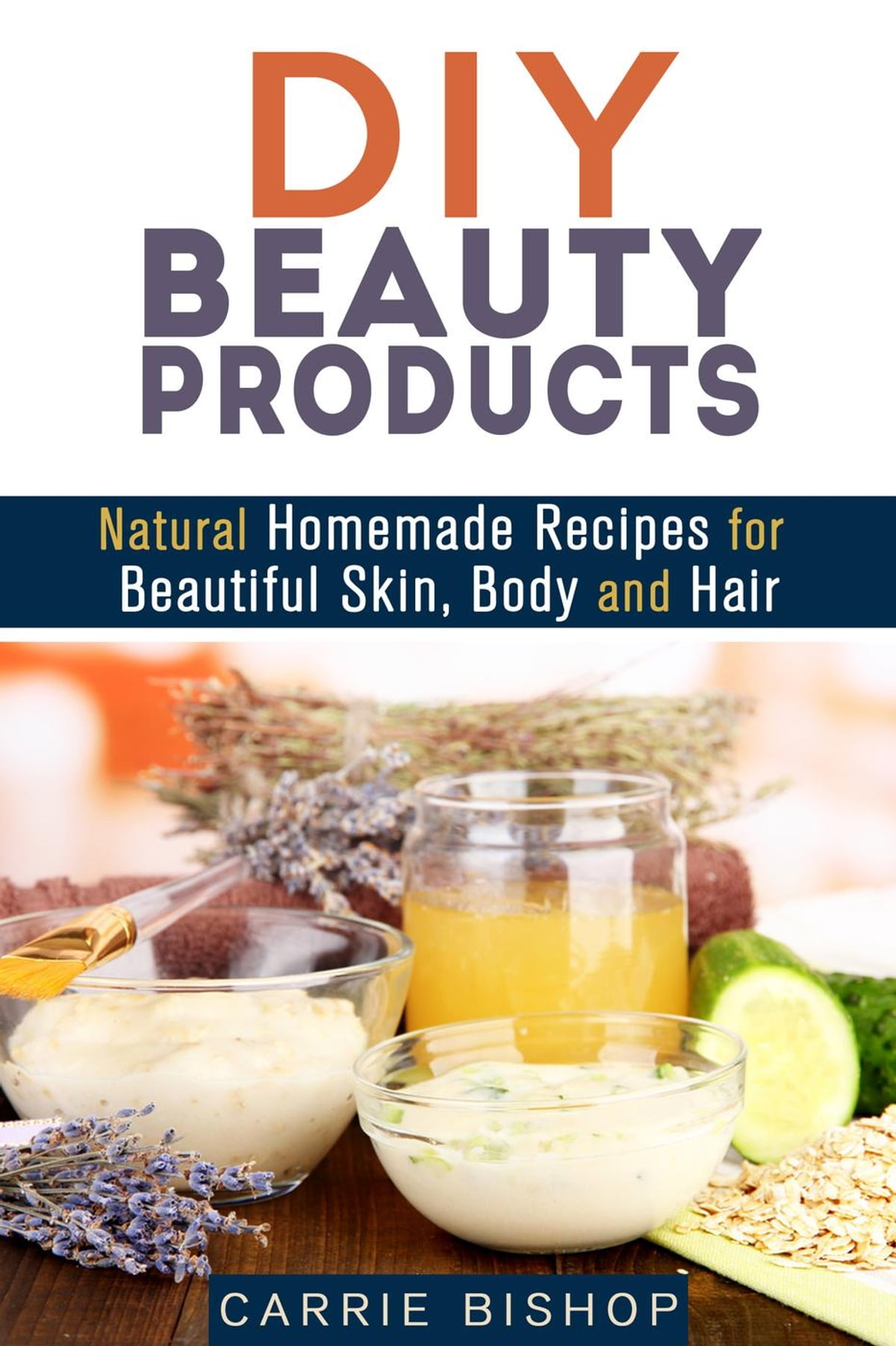 Diy Beauty Products Natural Homemade Recipes For Beautiful Skin Body And Hair Ebook By Carrie Bishop 9781386469551 Rakuten Kobo United States