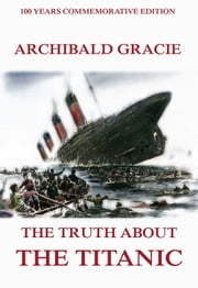 The Truth About The Titanic - Illustrated & Annotated Commemorative Edition ebook by Archibald Gracie