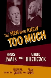 The Men Who Knew Too Much - Henry James and Alfred Hitchcock ebook by Susan M. Griffin,Alan Nadel