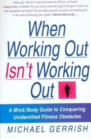 When Working Out Isn't Working Out - A Mind/Body Guide to Conquering Unidentified Fitness Obstacles ebook by Michael Gerrish