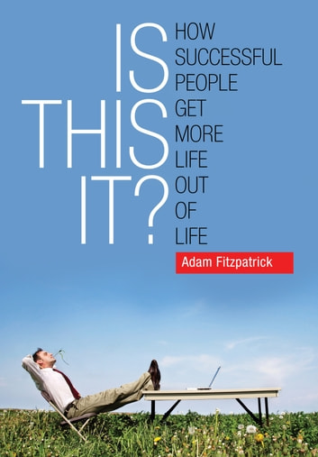 Is This It? How Successful People Get More Life Out Of Life ebook by Adam Fitzpatrick