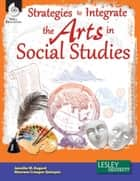 Strategies to Integrate the Arts in Social Studies eBook by Jennifer M. Bogard, Maureen Creegan-Quinquis