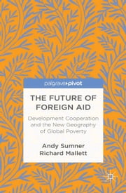 The Future of Foreign Aid - Development Cooperation and the New Geography of Global Poverty ebook by A. Sumner,R. Mallett