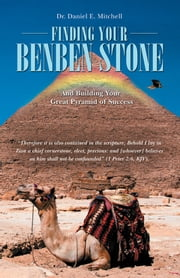 Finding Your Benben Stone - And Building Your Great Pyramid of Success ebook by Dr. Daniel E. Mitchell
