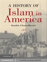 A History of Islam in America - From the New World to the New World Order ebook by Kambiz GhaneaBassiri