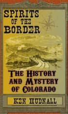 Spirits of the Border The History and Mystery of Colorado ebook by Ken Hudnall
