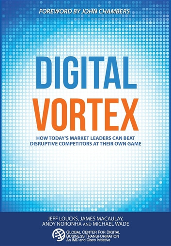 Digital Vortex - How Today's Market Leaders Can Beat Disruptive Competitors at Their Own Game ebook by Michael Wade,Jeff Loucks,James Macaulay