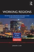Working Regions - Reconnecting Innovation and Production in the Knowledge Economy ebook by Jennifer Clark
