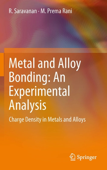 Metal and Alloy Bonding - An Experimental Analysis - Charge Density in Metals and Alloys ebook by R. Saravanan,M. Prema Rani