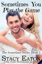 Sometimes You Play The Game ebook by Stacy Eaton