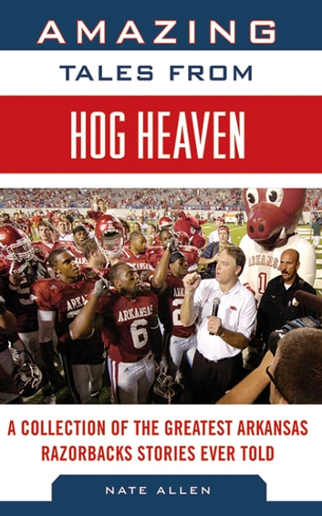 Amazing Tales from Hog Heaven - A Collection of the Greatest Arkansas Razorbacks Stories Ever Told ebook by Nate Allen