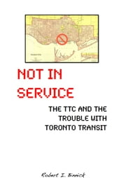 Not in Service - The TTC and the Trouble with Toronto Transit ebook by Robert  I. Binnick